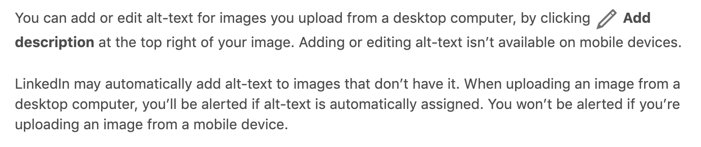 LinkedIn may automatically add alt-text to images that don't have it. When uploading an image from a desktop computer, you'll be alerted if alt-text is automatically assigned. You won't be alerted if you're uploading an image from a mobile device.